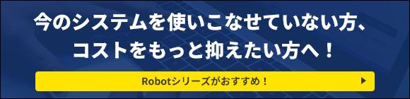 システムを使いこなせていない方、コストを抑えたい方へ Robotシリーズがおすすめ