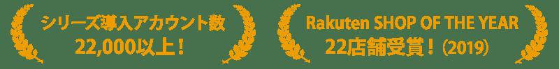 シリーズ導入アカウント数22,000以上!Rakuten SHOP OF THE YEAR22店舗受賞!(2019)